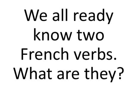 We all ready know two French verbs. What are they?