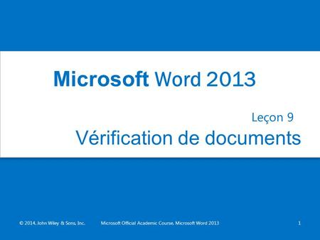Vérification de documents Leçon 9 © 2014, John Wiley & Sons, Inc.Microsoft Official Academic Course, Microsoft Word 20131 Microsoft Word 2013.