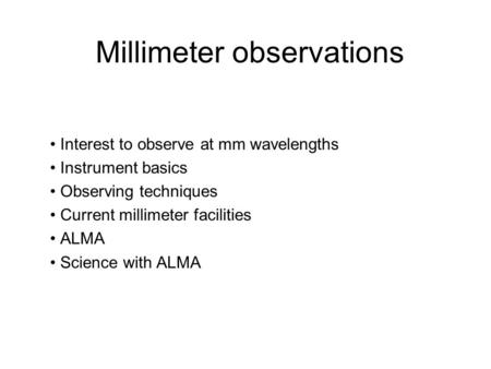 Millimeter observations Interest to observe at mm wavelengths Instrument basics Observing techniques Current millimeter facilities ALMA Science with ALMA.