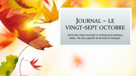 J OURNAL – LE VINGT - SEPT OCTOBRE Write the steps involved in writing and mailing a letter. Be very specific et écrivez en français.