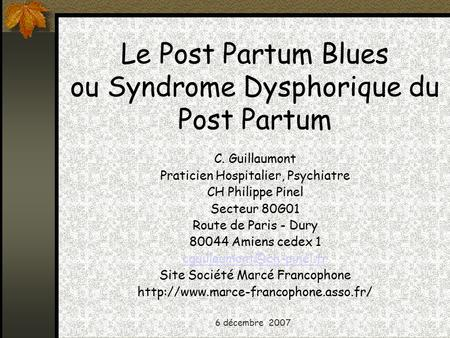 6 décembre 2007 Le Post Partum Blues ou Syndrome Dysphorique du Post Partum C. Guillaumont Praticien Hospitalier, Psychiatre CH Philippe Pinel Secteur.