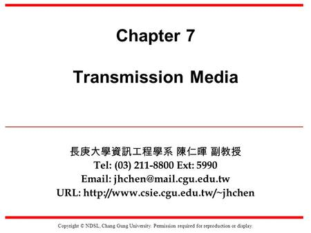 Copyright © NDSL, Chang Gung University. Permission required for reproduction or display. Chapter 7 Transmission Media 長庚大學資訊工程學系 陳仁暉 副教授 Tel: (03) 211-8800.
