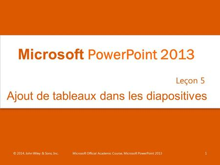 Ajout de tableaux dans les diapositives Leçon 5 © 2014, John Wiley & Sons, Inc.Microsoft Official Academic Course, Microsoft PowerPoint 20131 Microsoft.
