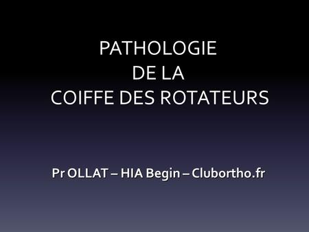 Pr OLLAT – HIA Begin – Clubortho.fr PATHOLOGIE DE LA COIFFE DES ROTATEURS.
