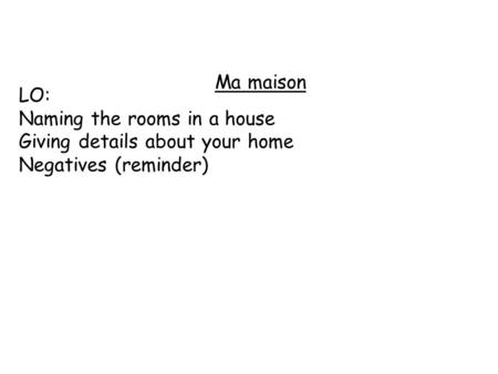 Ma maison LO: Naming the rooms in a house Giving details about your home Negatives (reminder)