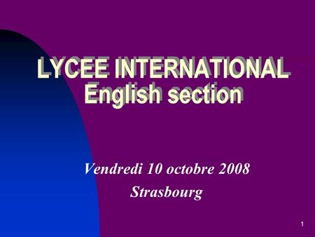 1 LYCEE INTERNATIONAL English section Vendredi 10 octobre 2008 Strasbourg.
