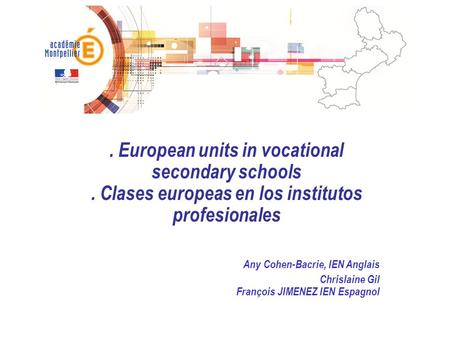 . European units in vocational secondary schools. Clases europeas en los institutos profesionales Any Cohen-Bacrie, IEN Anglais Chrislaine Gil François.