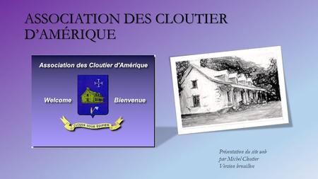 ASSOCIATION DES CLOUTIER D'AMÉRIQUE Présentation du site web par Michel Cloutier Version brouillon.
