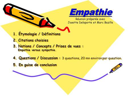 1. Étymologie / Définitions 2. Citations choisies 3. Notions / Concepts / Prises de vues : Empathie versus sympathie. 4. Questions / Discussion : 3 questions,