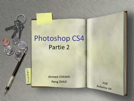 Photoshop CS4 Partie 2 Ahmed CHAWKI Peng ZHAO SI28 Automne 09.