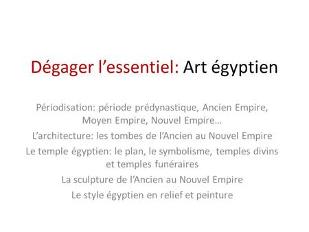 Dégager l'essentiel: Art égyptien Périodisation: période prédynastique, Ancien Empire, Moyen Empire, Nouvel Empire… L'architecture: les tombes de l'Ancien.