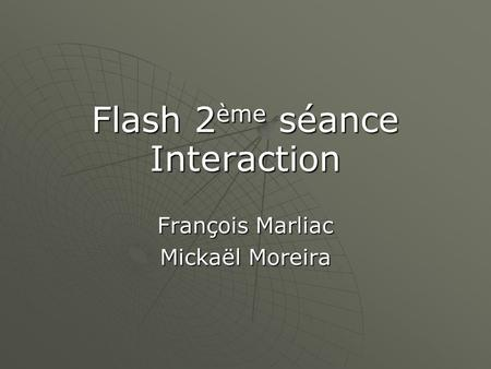 Flash 2 ème séance Interaction François Marliac Mickaël Moreira.