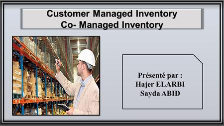 Customer Managed Inventory Co- Managed Inventory Présenté par : Hajer ELARBI Sayda ABID.