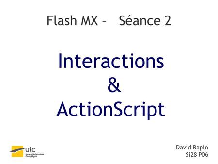 Flash MX – Séance 2 Interactions & ActionScript David Rapin Si28 P06.