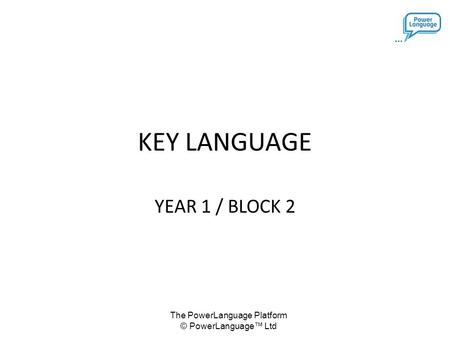 The PowerLanguage Platform © PowerLanguage™ Ltd KEY LANGUAGE YEAR 1 / BLOCK 2.
