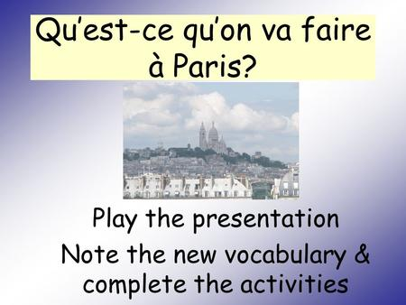 Qu'est-ce qu'on va faire à Paris? Play the presentation Note the new vocabulary & complete the activities.