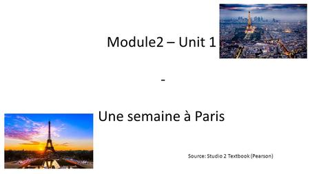 Module2 – Unit 1 - Une semaine à Paris Source: Studio 2 Textbook (Pearson)