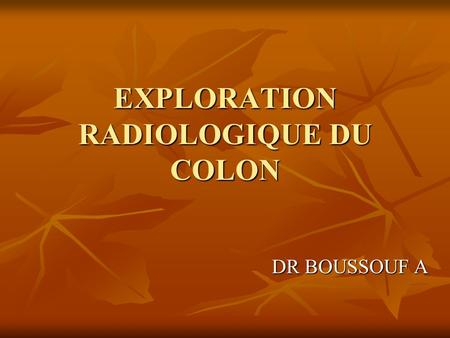 EXPLORATION RADIOLOGIQUE DU COLON DR BOUSSOUF A. PLAN I.INTRODUCTION: II.ANATOMIE: III.CLINIQUE: IV.EXPLORATION RX: 1.LAVEMENT BARYTE: a/ Mono contraste: