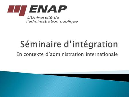 En contexte d'administration internationale.  Baccalauréat en Études internationales et langues modernes – Université Laval 2010  MAP, administration.