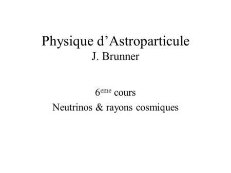 Physique d'Astroparticule J. Brunner 6 eme cours Neutrinos & rayons cosmiques.