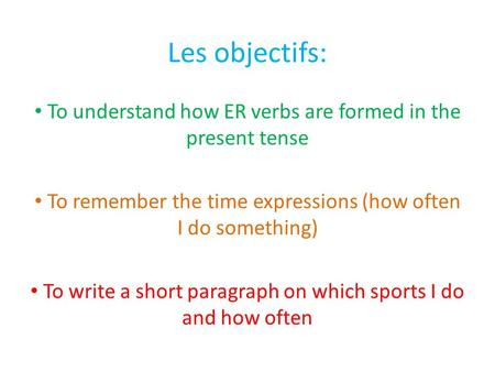 Les objectifs: To understand how ER verbs are formed in the present tense To remember the time expressions (how often I do something) To write a short.