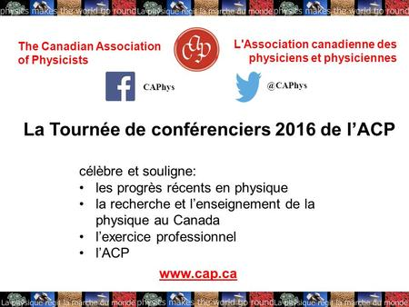 The Canadian Association of Physicists L'Association canadienne des physiciens et physiciennes La Tournée de conférenciers 2016 de l'ACP célèbre et souligne: