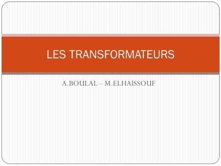 A.BOULAL – M.ELHAISSOUF LES TRANSFORMATEURS. PLAN DU COURS TRANSFORMATEUR MONOPHASE Introduction Constitution Modélisation Etude du rendement TRANSFORMATEUR.