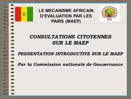 LE MECANISME AFRICAIN D'EVALUATION PAR LES PAIRS (MAEP) CONSULTATIONS CITOYENNES SUR LE MAEP PRESENTATION INTRODUCTIVE SUR LE MAEP Par la Commission nationale.