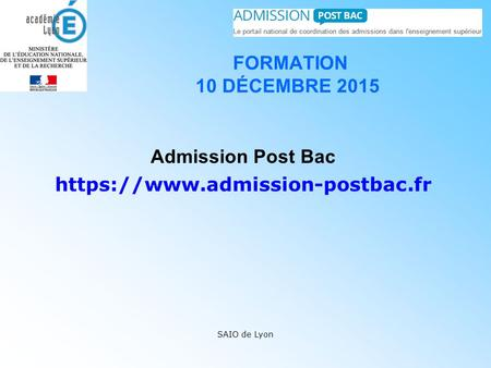 FORMATION 10 DÉCEMBRE 2015 Admission Post Bac https://www.admission-postbac.fr SAIO de Lyon.
