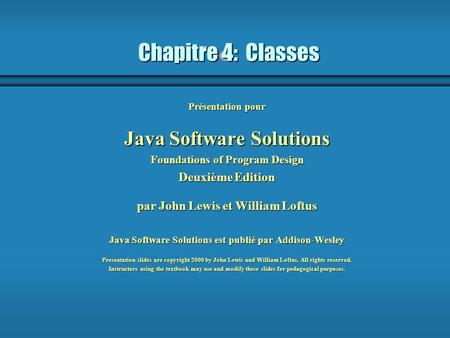 Chapitre 4: Classes Présentation pour Java Software Solutions Foundations of Program Design Deuxième Edition par John Lewis et William Loftus Java Software.