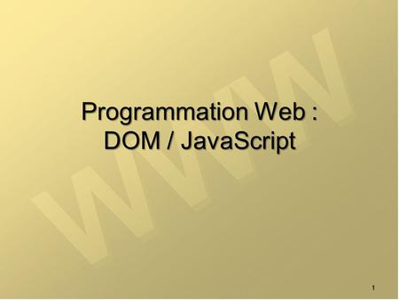 1 Programmation Web : DOM / JavaScript. 2 DOM = Document Object Model  API (Application Programming Interface) pour la manipulation de HTML / XML  Définit.