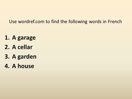 Use wordref.com to find the following words in French 1.A garage 2.A cellar 3.A garden 4.A house.