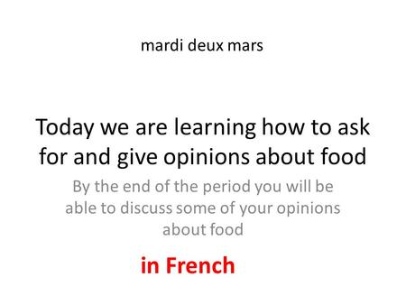 Today we are learning how to ask for and give opinions about food By the end of the period you will be able to discuss some of your opinions about food.