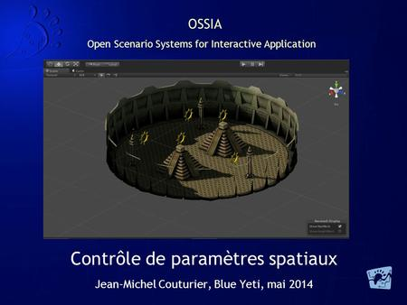 OSSIA Open Scenario Systems for Interactive Application Contrôle de paramètres spatiaux Jean-Michel Couturier, Blue Yeti, mai 2014.
