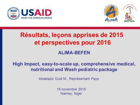 Résultats, leçons apprises de 2015 et perspectives pour 2016 ALIMA-BEFEN High Impact, easy-to-scale up, comprehensive medical, nutritional and Wash pediatric.