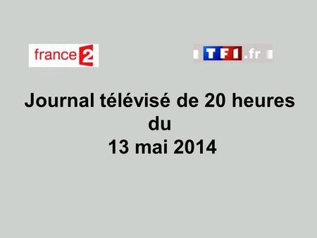 Journal télévisé de 20 heures du 13 mai 2014. Use the buttons below the video to hear it played, to pause it and to stop it. It lasts roughly 60 seconds.
