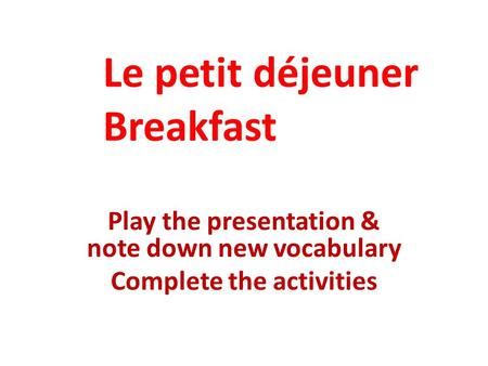 Play the presentation & note down new vocabulary Complete the activities Le petit déjeuner Breakfast.