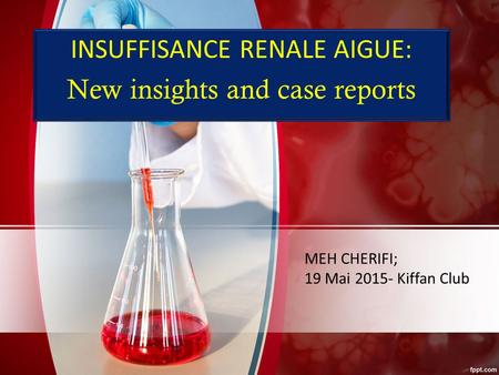 INSUFFISANCE RENALE AIGUE: New insights and case reports MEH CHERIFI; 19 Mai 2015- Kiffan Club.