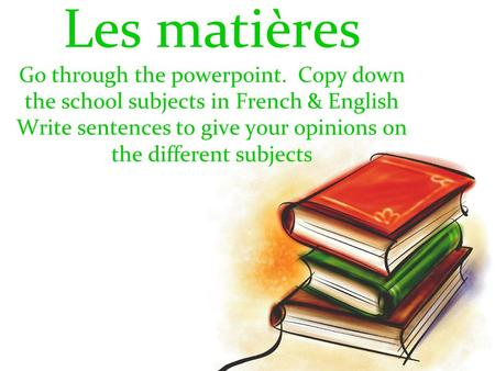 Les matières Go through the powerpoint. Copy down the school subjects in French & English Write sentences to give your opinions on the different subjects.