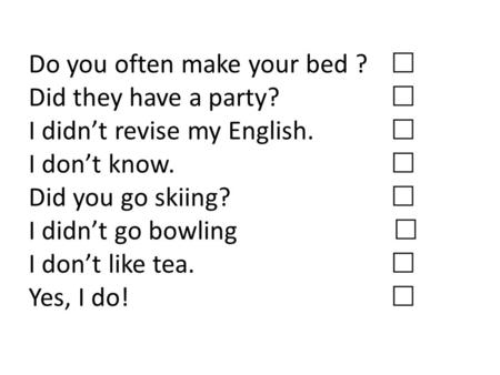 Do you often make your bed ?  Did they have a party?  I didn't revise my English.  I don't know.  Did you go skiing?  I didn't go bowling  I don't.