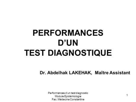 Performances d'un test diagnostic Module Epidémiologie Fac. Médecine Constantine 1 PERFORMANCES D'UN TEST DIAGNOSTIQUE Dr. Abdelhak LAKEHAK, Maître Assistant.