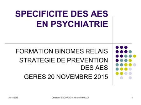 20/11/2015Christiane SADORGE et Albane CHAILLOT SPECIFICITE DES AES EN PSYCHIATRIE FORMATION BINOMES RELAIS STRATEGIE DE PREVENTION DES AES GERES 20 NOVEMBRE.