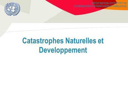 UNITED NATIONS OFFICE FOR THE COORDINATION OF HUMANITARIAN AFFAIRS (OCHA) Catastrophes Naturelles et Developpement.