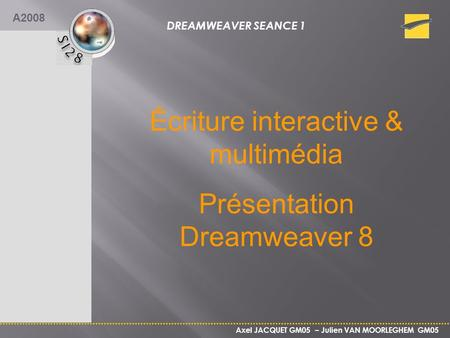 DREAMWEAVER SEANCE 1 Axel JACQUET GM05 – Julien VAN MOORLEGHEM GM05 A2008 Écriture interactive & multimédia Présentation Dreamweaver 8.