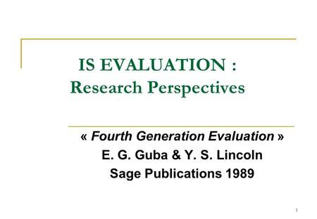 1 IS EVALUATION : Research Perspectives « Fourth Generation Evaluation » E. G. Guba & Y. S. Lincoln Sage Publications 1989.