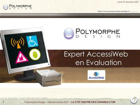 1 Lundi 03 décembre 2007 Polymorphe Design – Interconnectés 2007 – LA CITE CENTRE DES CONGRES LYON Expert AccessiWeb en Evaluation.