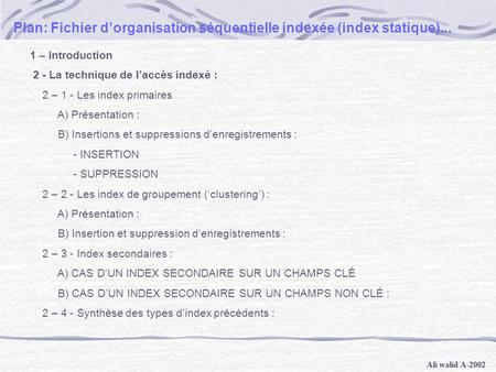 Ali walid A-2002 Plan: Fichier d'organisation séquentielle indexée (index statique)... 1 – Introduction 2 - La technique de l'accès indexé : 2 – 1 - Les.