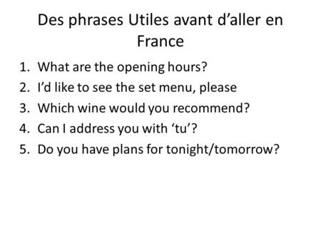 Des phrases Utiles avant d'aller en France 1.What are the opening hours? 2.I'd like to see the set menu, please 3.Which wine would you recommend? 4.Can.