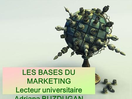 LES BASES DU MARKETING Lecteur universitaire Adriana BUZDUGAN.
