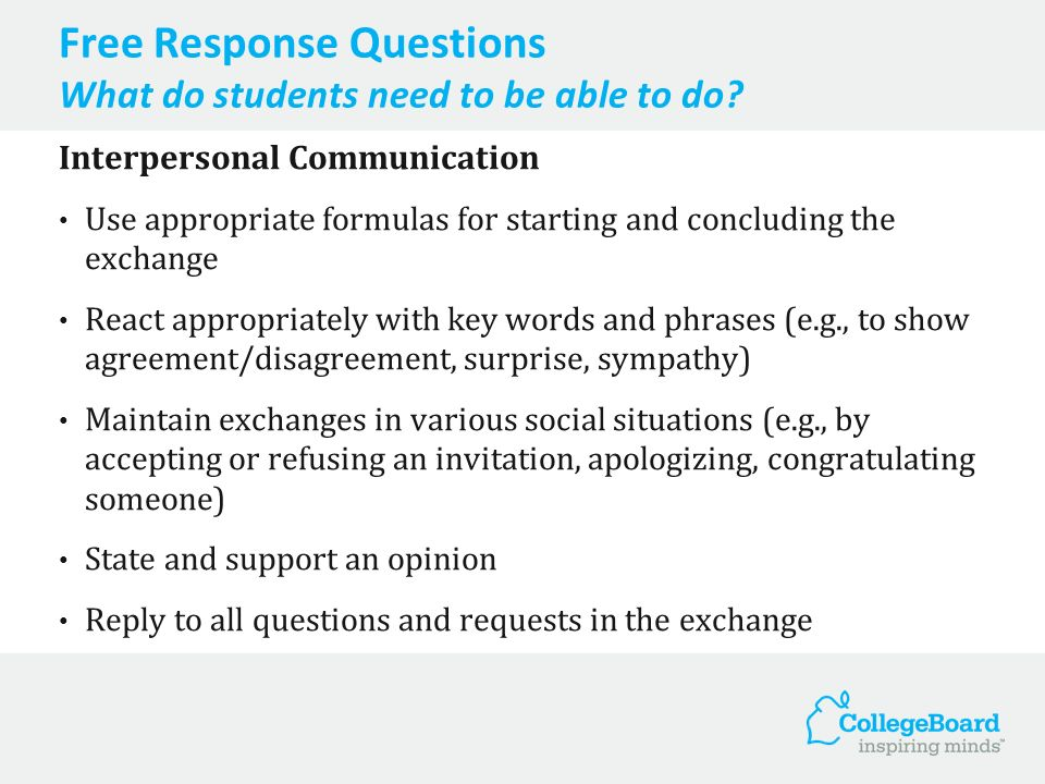 Free Response Question Interpersonal Writing Interpersonal Writing (FORMAL REGISTER) (Integrated Skills: Reading and Writing) Students read a message and write a reply in which they respond to the requests and questions posed in the message; they also ask for details about something mentioned in the message.